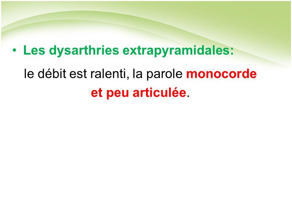 Les dysarthries extrapyramidales: le débit est ralenti, la parole monocorde et peu articulée.