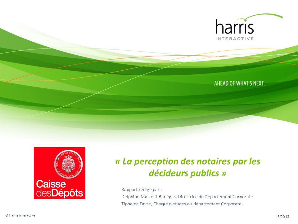 © Harris Interactive 6/2013 « La perception des notaires par les décideurs publics » Rapport rédigé par : Delphine Martelli-Banégas, Directrice du Dép