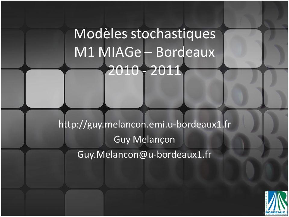 Modèles stochastiques M1 MIAGe – Bordeaux 2010 - 2011 http://guy.melancon.emi.u-bordeaux1.fr Guy Melançon Guy.Melancon@u-bordeaux1.fr