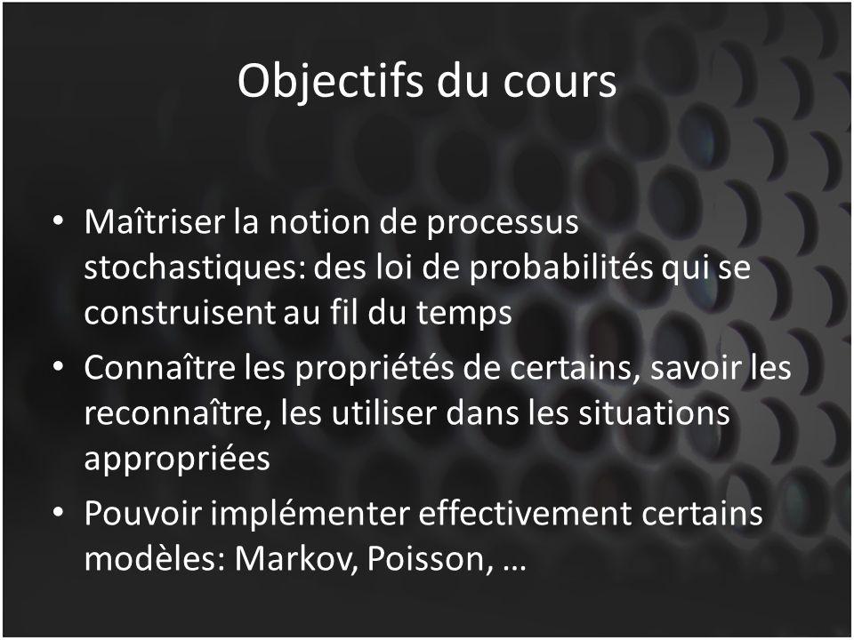 Objectifs du cours Maîtriser la notion de processus stochastiques: des loi de probabilités qui se construisent au fil du temps Connaître les propriétés de certains, savoir les reconnaître, les utiliser dans les situations appropriées Pouvoir implémenter effectivement certains modèles: Markov, Poisson, …