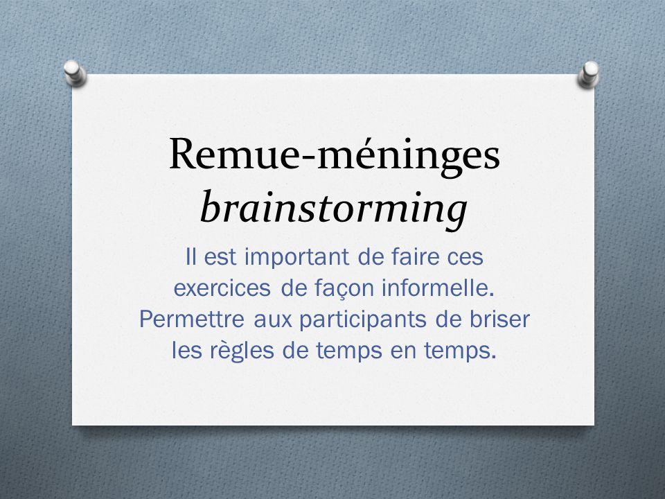 Remue-méninges brainstorming Il est important de faire ces exercices de façon informelle. Permettre aux participants de briser les règles de temps en