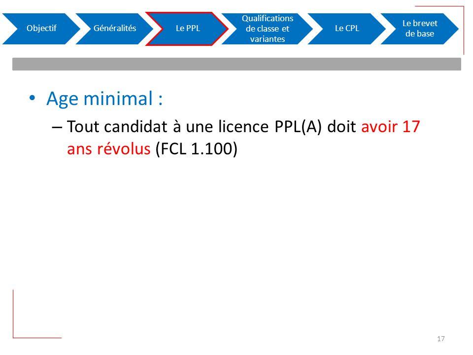 Age minimal : – Tout candidat à une licence PPL(A) doit avoir 17 ans révolus (FCL 1.100) ObjectifGénéralitésLe PPL Qualifications de classe et variantes Le CPL Le brevet de base 17