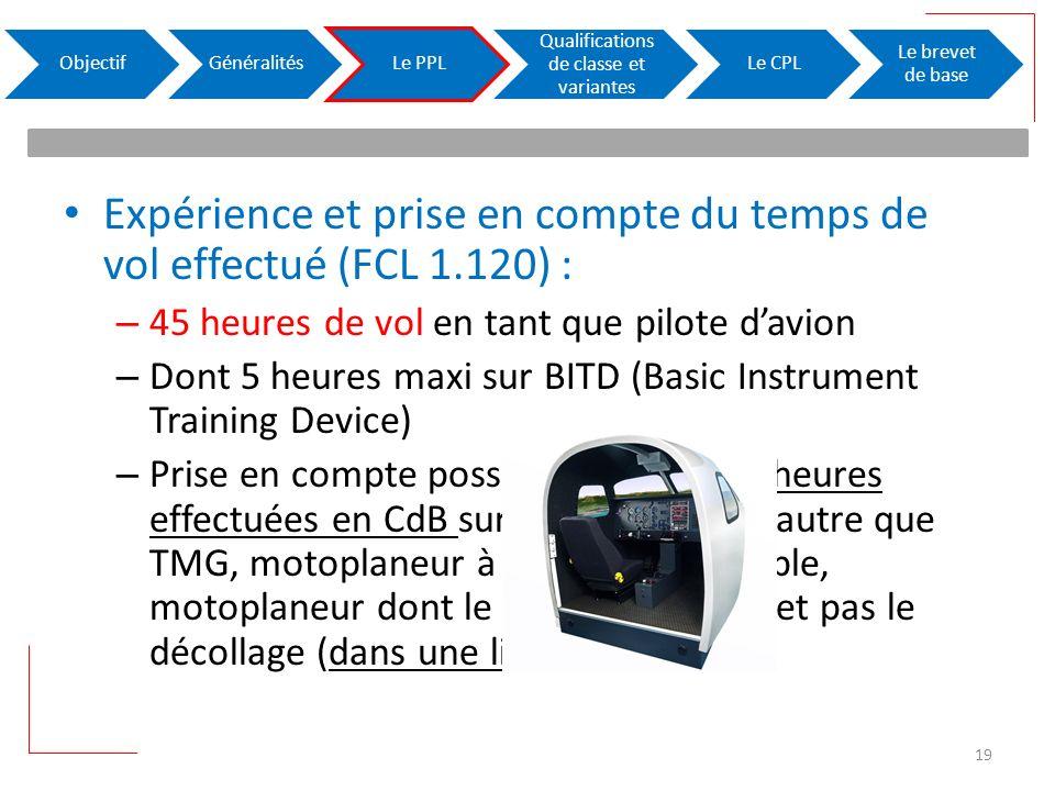 Expérience et prise en compte du temps de vol effectué (FCL 1.120) : – 45 heures de vol en tant que pilote davion – Dont 5 heures maxi sur BITD (Basic Instrument Training Device) – Prise en compte possible de 10% des heures effectuées en CdB sur hélico, planeur autre que TMG, motoplaneur à moteur rétractable, motoplaneur dont le moteur ne permet pas le décollage (dans une limite de 10 h ) ObjectifGénéralitésLe PPL Qualifications de classe et variantes Le CPL Le brevet de base 19