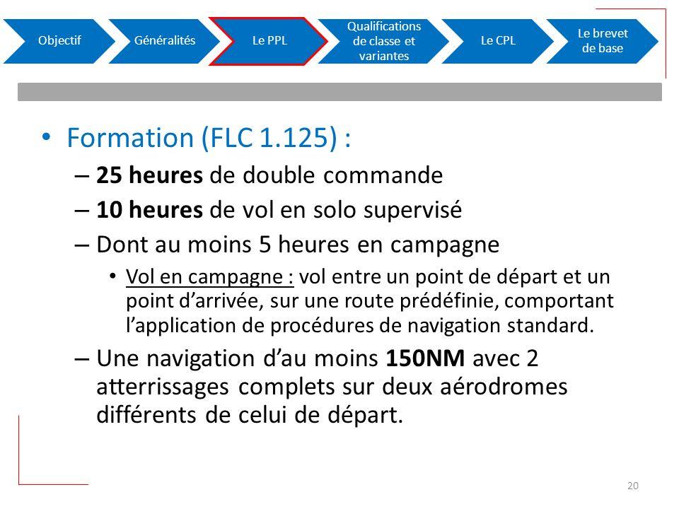 Formation (FLC 1.125) : – 25 heures de double commande – 10 heures de vol en solo supervisé – Dont au moins 5 heures en campagne Vol en campagne : vol entre un point de départ et un point darrivée, sur une route prédéfinie, comportant lapplication de procédures de navigation standard.