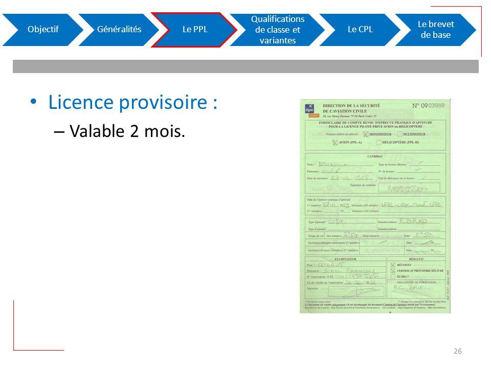 Licence provisoire : – Valable 2 mois. ObjectifGénéralitésLe PPL Qualifications de classe et variantes Le CPL Le brevet de base 26
