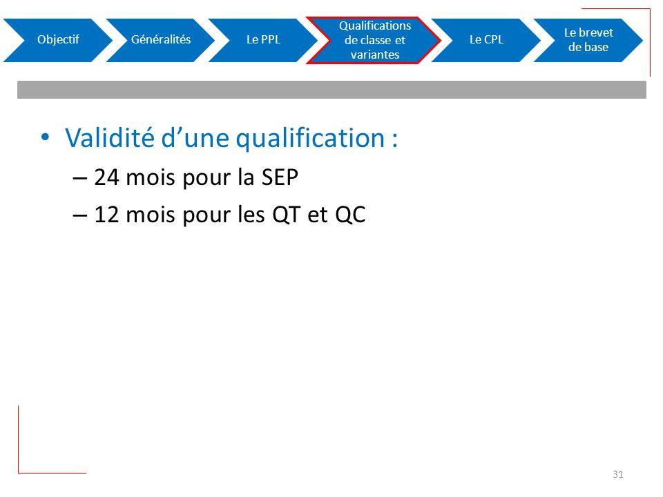 Validité dune qualification : – 24 mois pour la SEP – 12 mois pour les QT et QC ObjectifGénéralitésLe PPL Qualifications de classe et variantes Le CPL Le brevet de base 31