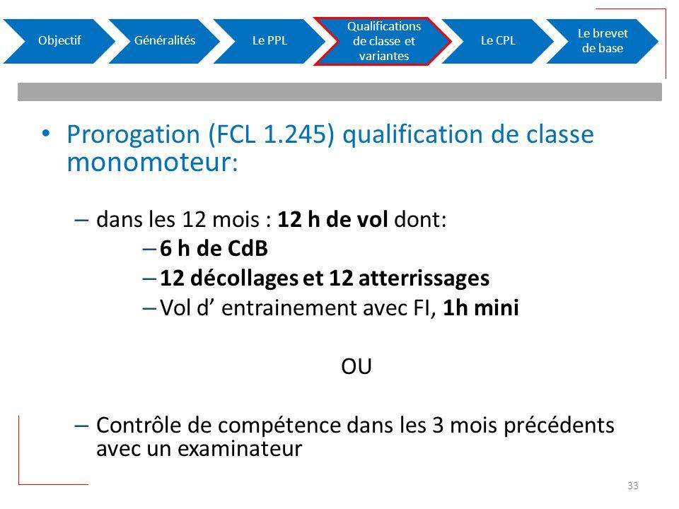 Prorogation (FCL 1.245) qualification de classe monomoteur : – dans les 12 mois : 12 h de vol dont: – 6 h de CdB – 12 décollages et 12 atterrissages – Vol d entrainement avec FI, 1h mini OU – Contrôle de compétence dans les 3 mois précédents avec un examinateur ObjectifGénéralitésLe PPL Qualifications de classe et variantes Le CPL Le brevet de base 33