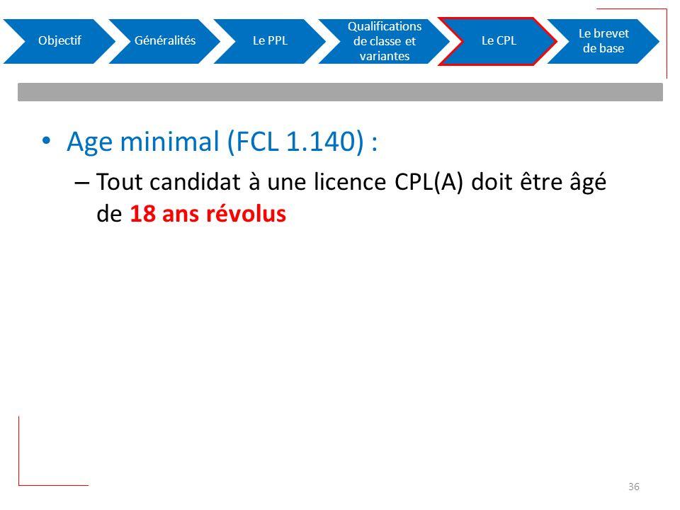Age minimal (FCL 1.140) : – Tout candidat à une licence CPL(A) doit être âgé de 18 ans révolus ObjectifGénéralitésLe PPL Qualifications de classe et variantes Le CPL Le brevet de base 36