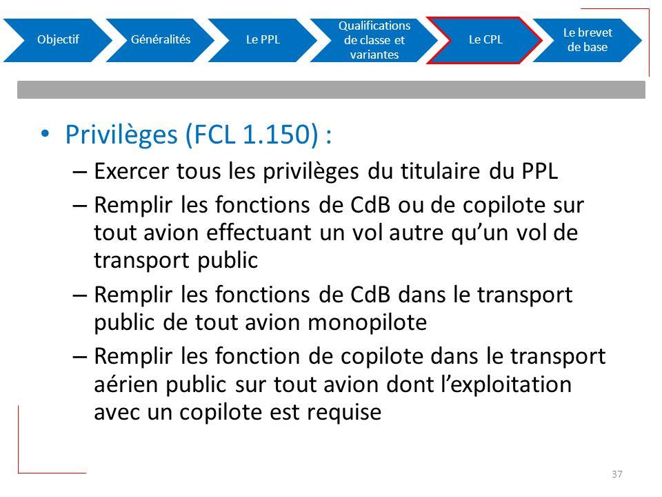 Privilèges (FCL 1.150) : – Exercer tous les privilèges du titulaire du PPL – Remplir les fonctions de CdB ou de copilote sur tout avion effectuant un vol autre quun vol de transport public – Remplir les fonctions de CdB dans le transport public de tout avion monopilote – Remplir les fonction de copilote dans le transport aérien public sur tout avion dont lexploitation avec un copilote est requise ObjectifGénéralitésLe PPL Qualifications de classe et variantes Le CPL Le brevet de base 37