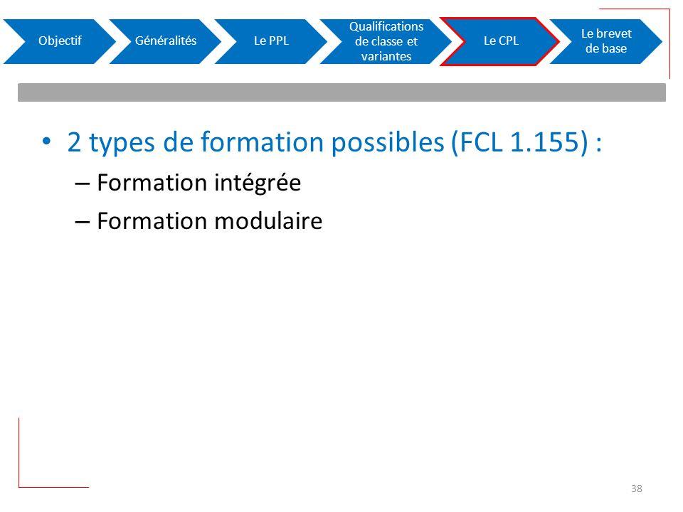 2 types de formation possibles (FCL 1.155) : – Formation intégrée – Formation modulaire ObjectifGénéralitésLe PPL Qualifications de classe et variantes Le CPL Le brevet de base 38