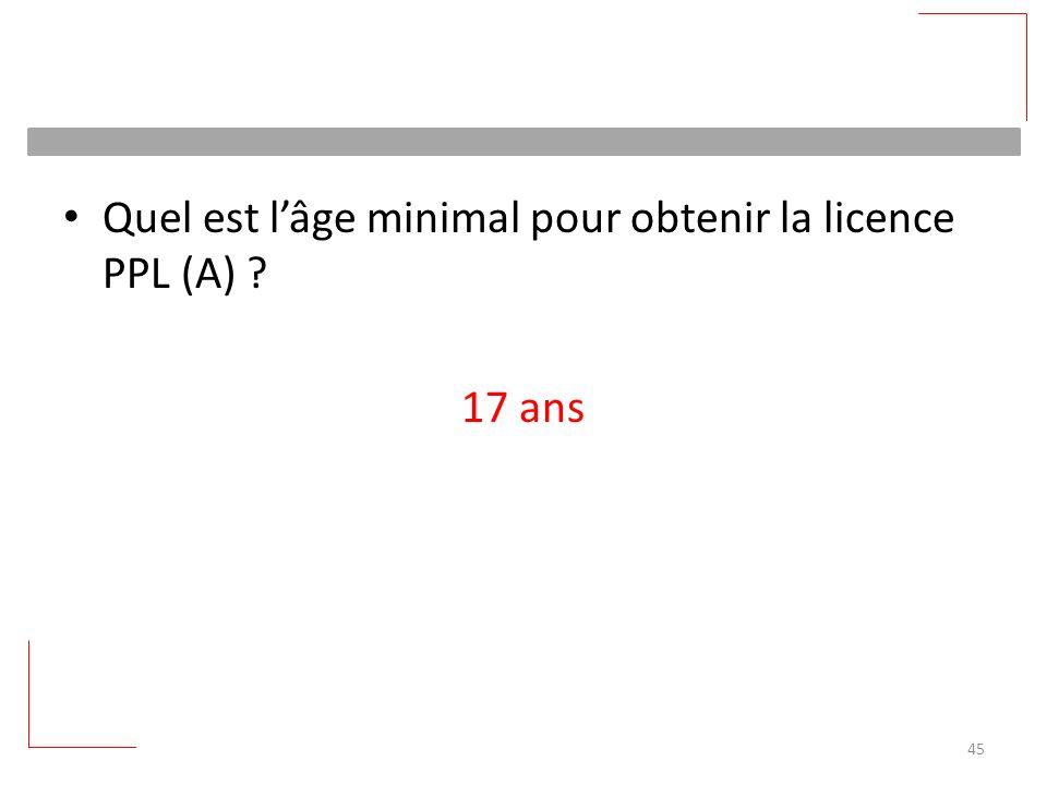 Quel est lâge minimal pour obtenir la licence PPL (A) ? 17 ans 45