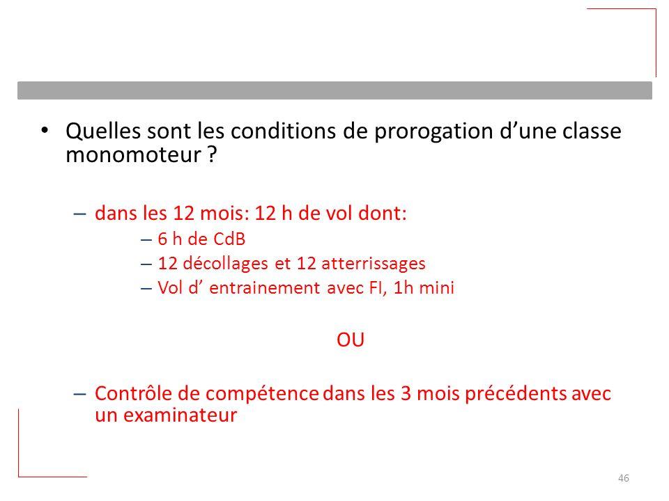 Quelles sont les conditions de prorogation dune classe monomoteur ? – dans les 12 mois: 12 h de vol dont: – 6 h de CdB – 12 décollages et 12 atterriss