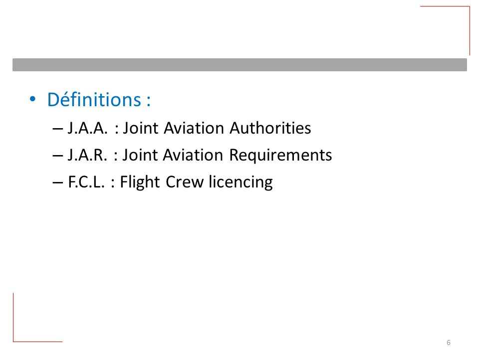 Définitions : – J.A.A. : Joint Aviation Authorities – J.A.R. : Joint Aviation Requirements – F.C.L. : Flight Crew licencing 6