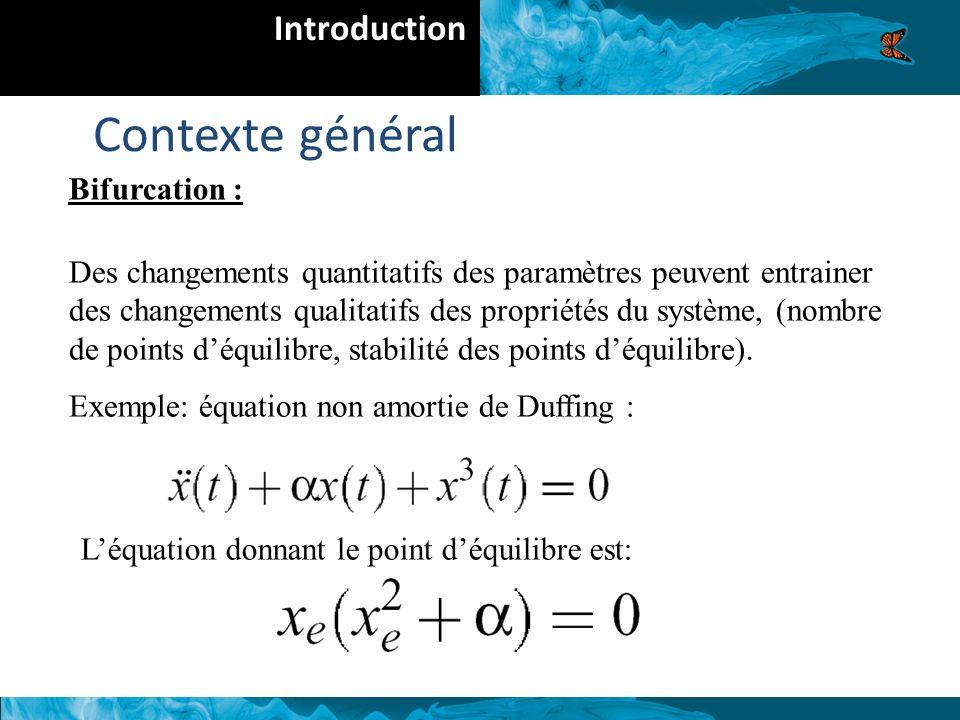 Introduction Contexte général Bifurcation : Des changements quantitatifs des paramètres peuvent entrainer des changements qualitatifs des propriétés du système, (nombre de points déquilibre, stabilité des points déquilibre).