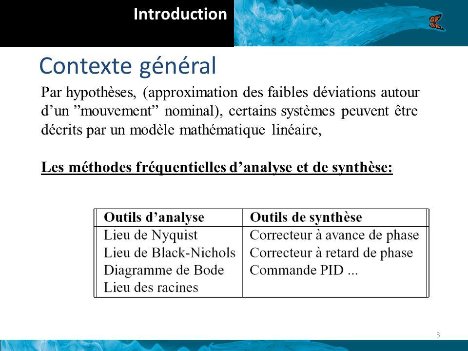 Contexte général 3 Introduction Par hypothèses, (approximation des faibles déviations autour dun mouvement nominal), certains systèmes peuvent être décrits par un modèle mathématique linéaire, Les méthodes fréquentielles danalyse et de synthèse: