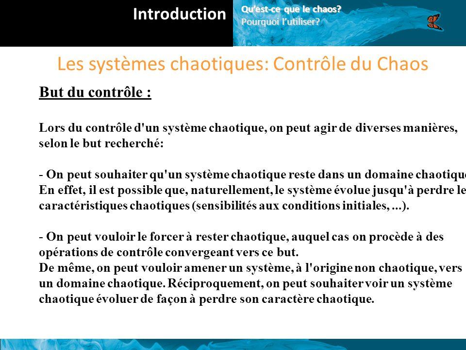 Les systèmes chaotiques: Contrôle du Chaos But du contrôle : Lors du contrôle d un système chaotique, on peut agir de diverses manières, selon le but recherché: - On peut souhaiter qu un système chaotique reste dans un domaine chaotique.