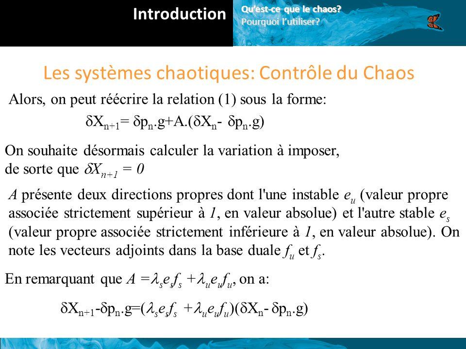 Les systèmes chaotiques: Contrôle du Chaos Alors, on peut réécrire la relation (1) sous la forme: X n+1 = p n.g+A.( X n - p n.g) On souhaite désormais calculer la variation à imposer, de sorte que X n+1 = 0 A présente deux directions propres dont l une instable e u (valeur propre associée strictement supérieur à 1, en valeur absolue) et l autre stable e s (valeur propre associée strictement inférieure à 1, en valeur absolue).