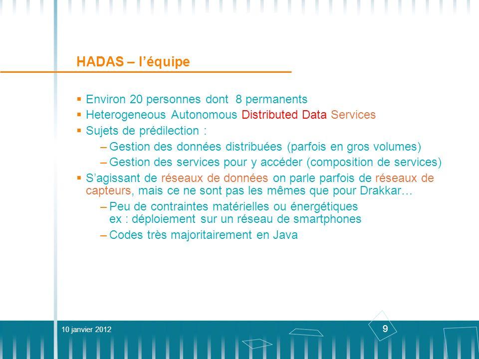 10 HADAS – Ubiquest Projet ANR But : combiner la gestion des données et du réseau dans un seul framework Si le réseau et les données sont gérées, il sera facile de construire des applications dessus Techniquement : 1 nouveau langage descriptif pour la gestion du réseau : NetLog Permet de définir les protocoles de routage existants de manière descriptive CITI (Lyon) 1 nouveau langage de requêtes pour la gestion des données : DLAQL (Data Location Aware Query Language) SQL-like, avec, en plus, des indications optionnelles sur la localisation des données LIG 10 janvier 2012