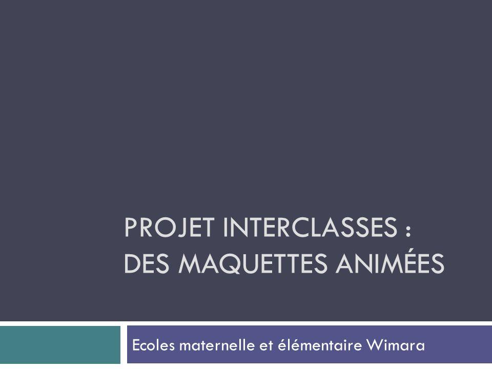 PROJET INTERCLASSES : DES MAQUETTES ANIMÉES Ecoles maternelle et élémentaire Wimara