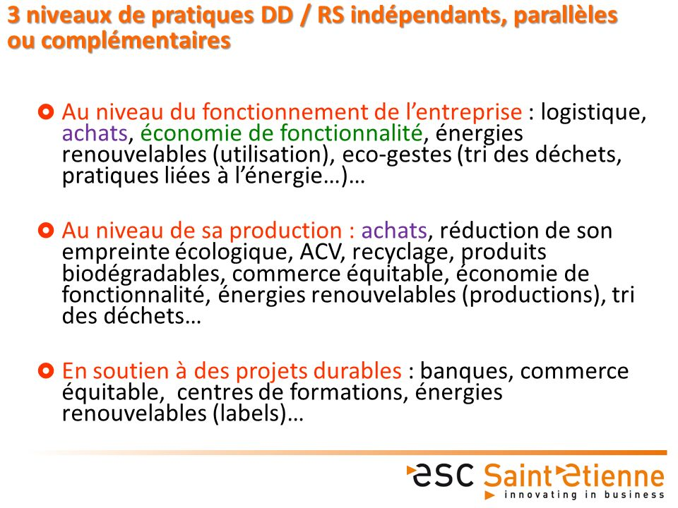 Au niveau du fonctionnement de lentreprise : logistique, achats, économie de fonctionnalité, énergies renouvelables (utilisation), eco-gestes (tri des déchets, pratiques liées à lénergie…)… Au niveau de sa production : achats, réduction de son empreinte écologique, ACV, recyclage, produits biodégradables, commerce équitable, économie de fonctionnalité, énergies renouvelables (productions), tri des déchets… En soutien à des projets durables : banques, commerce équitable, centres de formations, énergies renouvelables (labels)… 3 niveaux de pratiques DD / RS indépendants, parallèles ou complémentaires