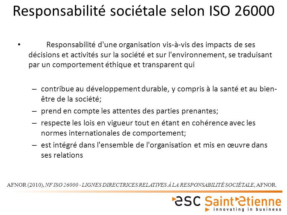 Responsabilité sociétale selon ISO 26000 Responsabilité d une organisation vis-à-vis des impacts de ses décisions et activités sur la société et sur l environnement, se traduisant par un comportement éthique et transparent qui – contribue au développement durable, y compris à la santé et au bien- être de la société; – prend en compte les attentes des parties prenantes; – respecte les lois en vigueur tout en étant en cohérence avec les normes internationales de comportement; – est intégré dans l ensemble de l organisation et mis en œuvre dans ses relations AFNOR (2010), NF ISO 26000 - LIGNES DIRECTRICES RELATIVES À LA RESPONSABILITÉ SOCIÉTALE, AFNOR.