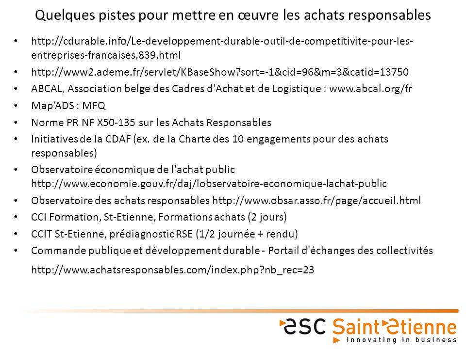 Quelques pistes pour mettre en œuvre les achats responsables http://cdurable.info/Le-developpement-durable-outil-de-competitivite-pour-les- entreprises-francaises,839.html http://www2.ademe.fr/servlet/KBaseShow?sort=-1&cid=96&m=3&catid=13750 ABCAL, Association belge des Cadres d Achat et de Logistique : www.abcal.org/fr MapADS : MFQ Norme PR NF X50-135 sur les Achats Responsables Initiatives de la CDAF (ex.