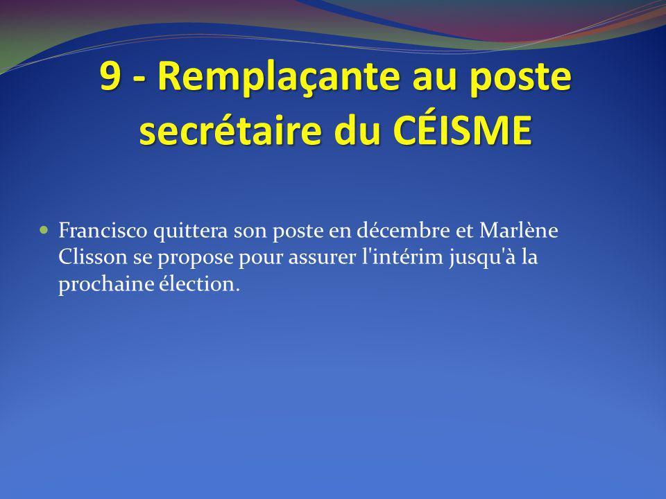 9 - Remplaçante au poste secrétaire du CÉISME Francisco quittera son poste en décembre et Marlène Clisson se propose pour assurer l'intérim jusqu'à la