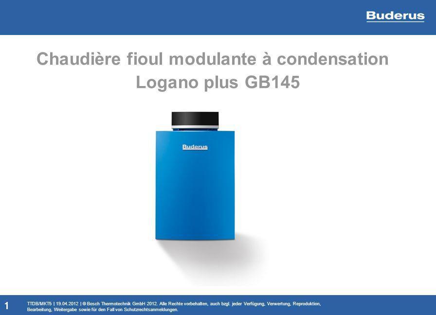 1 Chaudière fioul modulante à condensation Logano plus GB145 1 TTDB/MKT5 | 19.04.2012 | © Bosch Thermotechnik GmbH 2012. Alle Rechte vorbehalten, auch