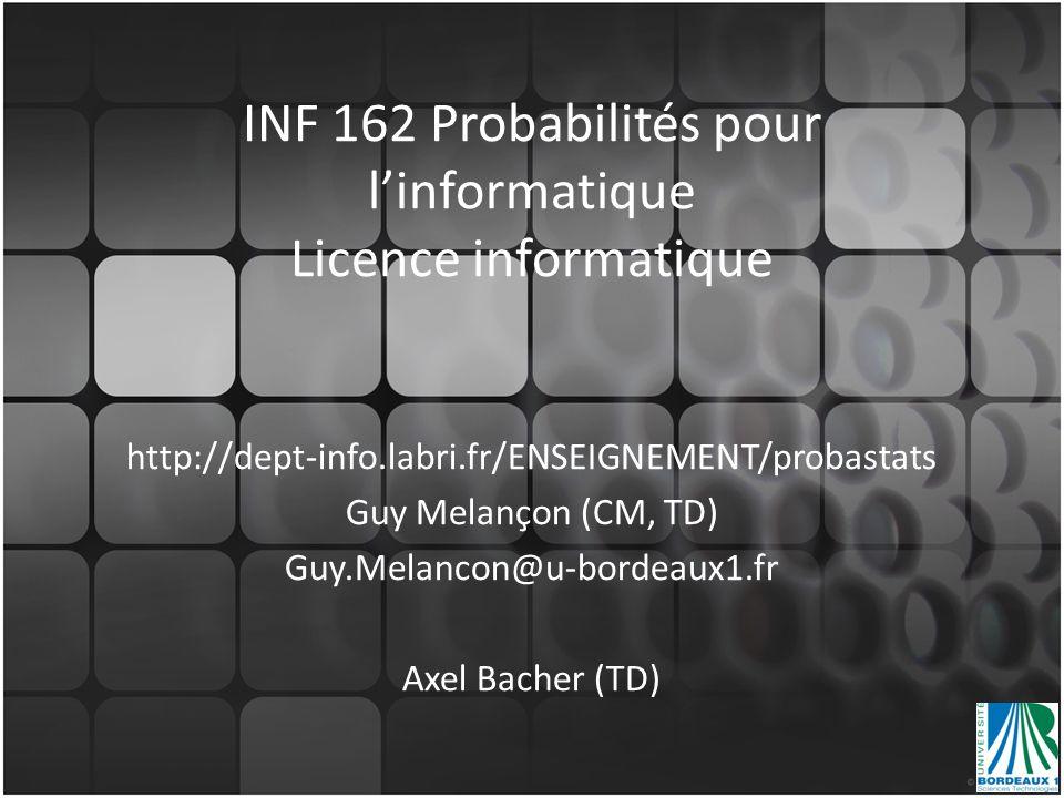 INF 162 Probabilités pour linformatique Licence informatique http://dept-info.labri.fr/ENSEIGNEMENT/probastats Guy Melançon (CM, TD) Guy.Melancon@u-bo