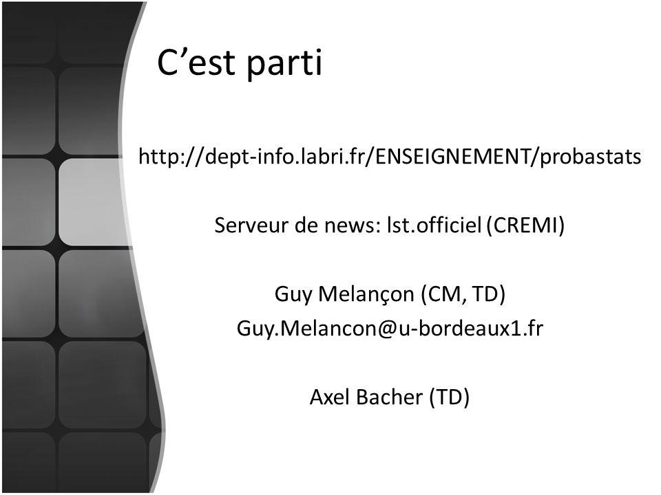 Cest parti http://dept-info.labri.fr/ENSEIGNEMENT/probastats Serveur de news: lst.officiel (CREMI) Guy Melançon (CM, TD) Guy.Melancon@u-bordeaux1.fr A