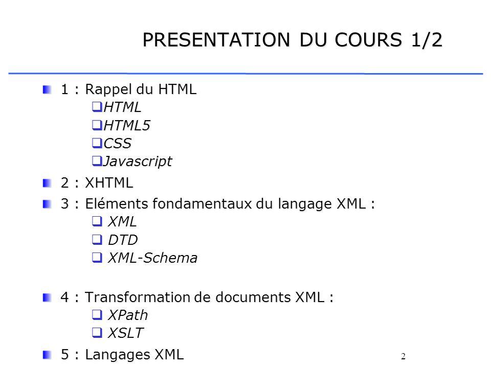 2 PRESENTATION DU COURS 1/2 1 : Rappel du HTML HTML HTML HTML5 HTML5 CSS CSS Javascript Javascript 2 : XHTML 3 : Eléments fondamentaux du langage XML