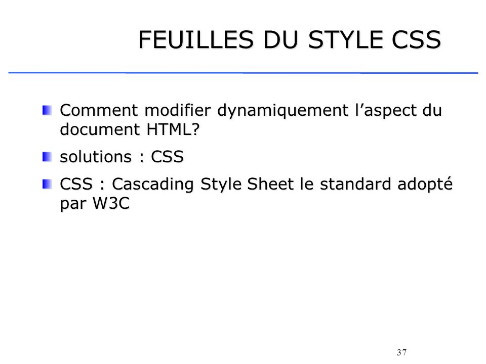 37 FEUILLES DU STYLE CSS Comment modifier dynamiquement laspect du document HTML? solutions : CSS CSS : Cascading Style Sheet le standard adopté par W