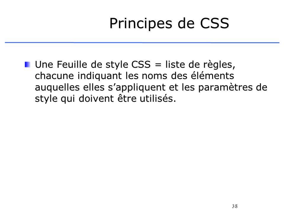38 Principes de CSS Une Feuille de style CSS = liste de règles, chacune indiquant les noms des éléments auquelles elles sappliquent et les paramètres