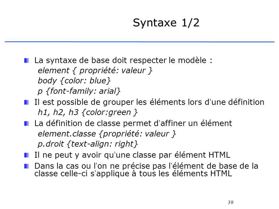39 Syntaxe 1/2 La syntaxe de base doit respecter le modèle : element { propriété: valeur } body {color: blue} p {font-family: arial} Il est possible d