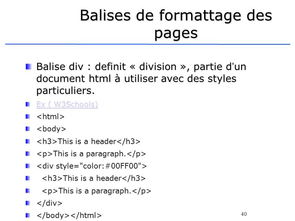 40 Balises de formattage des pages Balise div : definit « division », partie dun document html à utiliser avec des styles particuliers. Ex ( W3Schools