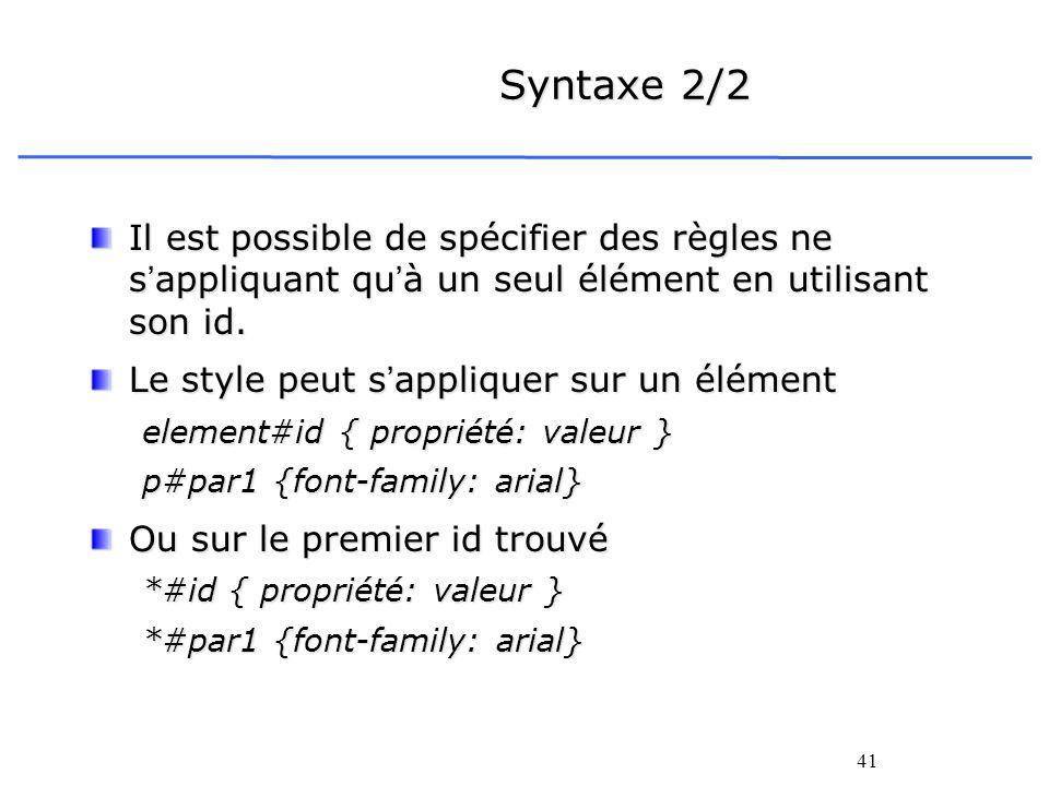 41 Syntaxe 2/2 Il est possible de spécifier des règles ne sappliquant quà un seul élément en utilisant son id. Le style peut sappliquer sur un élément