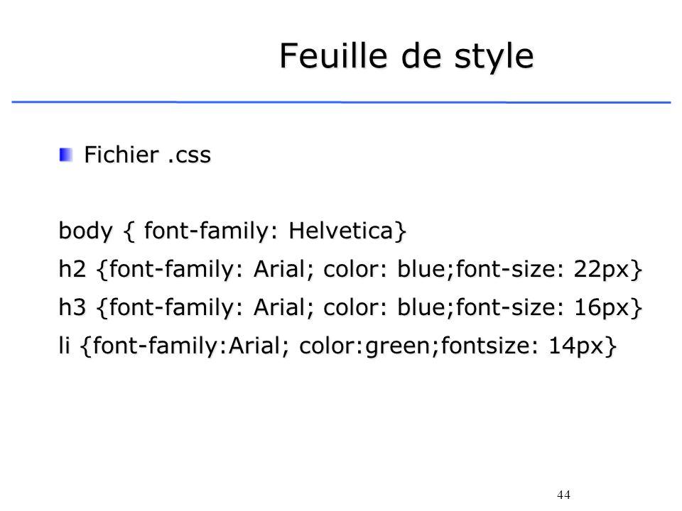 44 Feuille de style Fichier.css body { font-family: Helvetica} h2 {font-family: Arial; color: blue;font-size: 22px} h3 {font-family: Arial; color: blu