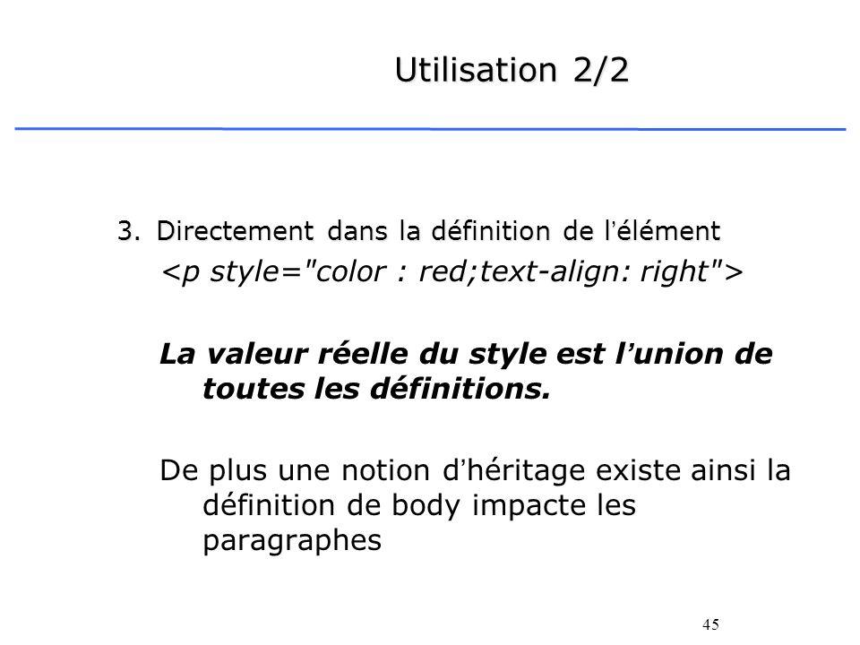 45 Utilisation 2/2 3.Directement dans la définition de lélément La valeur réelle du style est lunion de toutes les définitions. De plus une notion dhé