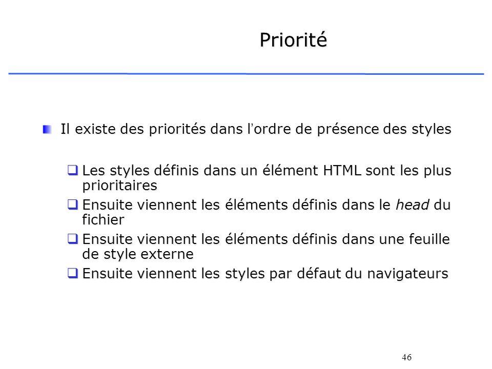 46 Priorité Il existe des priorités dans lordre de présence des styles Les styles définis dans un élément HTML sont les plus prioritaires Les styles d