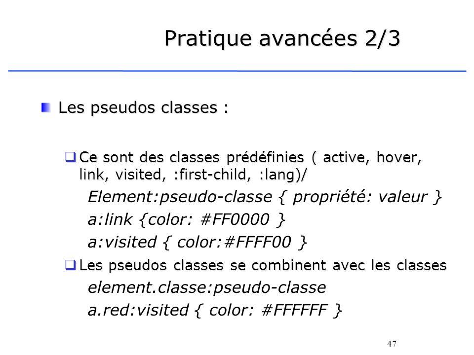47 Pratique avancées 2/3 Les pseudos classes : Ce sont des classes prédéfinies ( active, hover, link, visited, :first-child, :lang)/ Ce sont des class