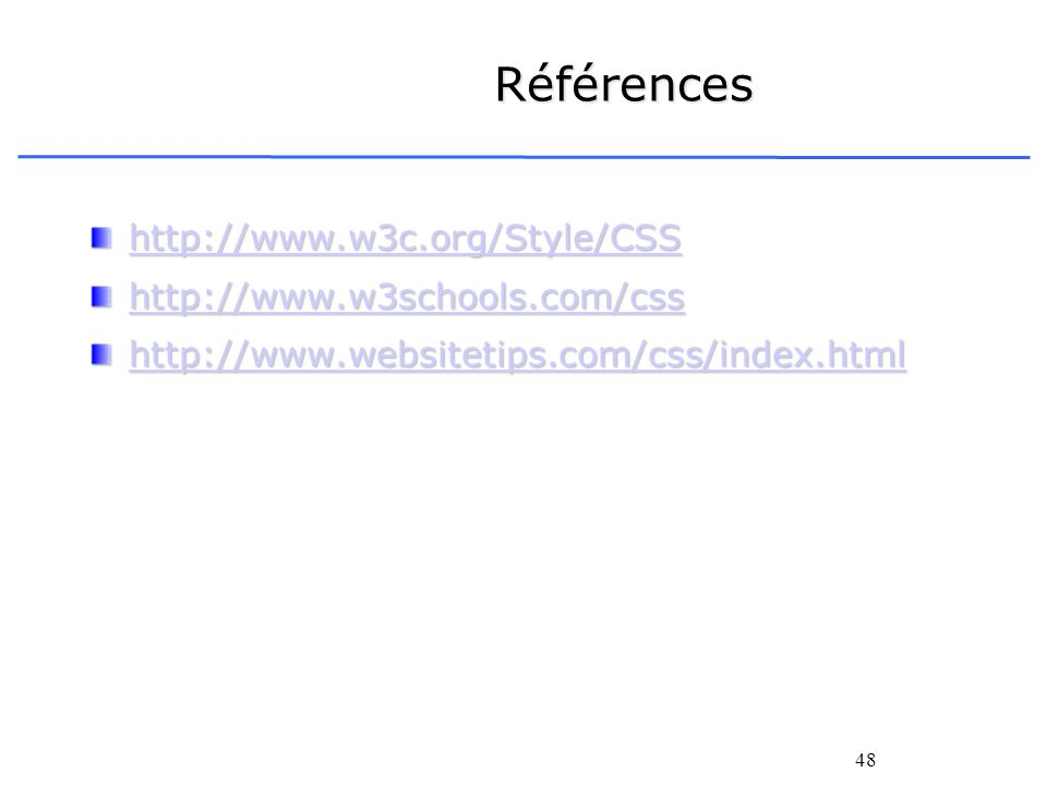 48 Références http://www.w3c.org/Style/CSS http://www.w3schools.com/css http://www.websitetips.com/css/index.html