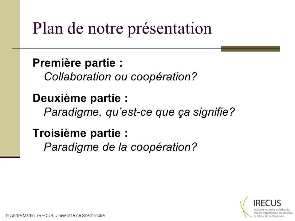 André Martin, IRECUS, Université de Sherbrooke Plan de notre présentation Première partie : Collaboration ou coopération? Deuxième partie : Paradigme,