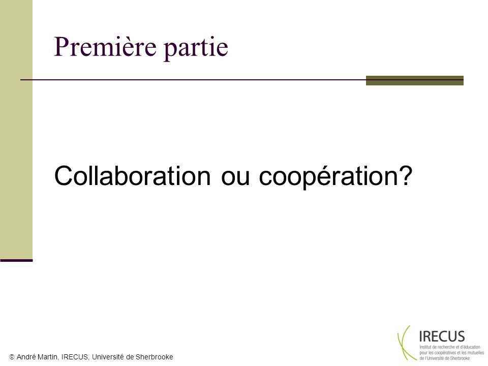 André Martin, IRECUS, Université de Sherbrooke Première partie Collaboration ou coopération?