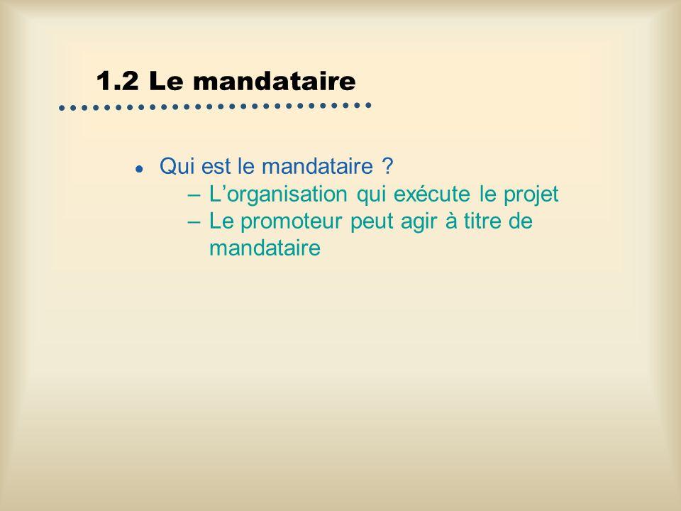 1.2 Le mandataire Qui est le mandataire ? –Lorganisation qui exécute le projet –Le promoteur peut agir à titre de mandataire