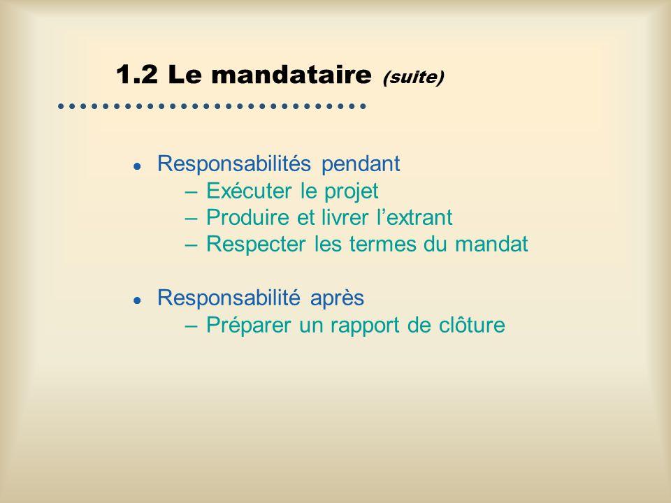 1.2 Le mandataire (suite) Responsabilités pendant –Exécuter le projet –Produire et livrer lextrant –Respecter les termes du mandat Responsabilité aprè