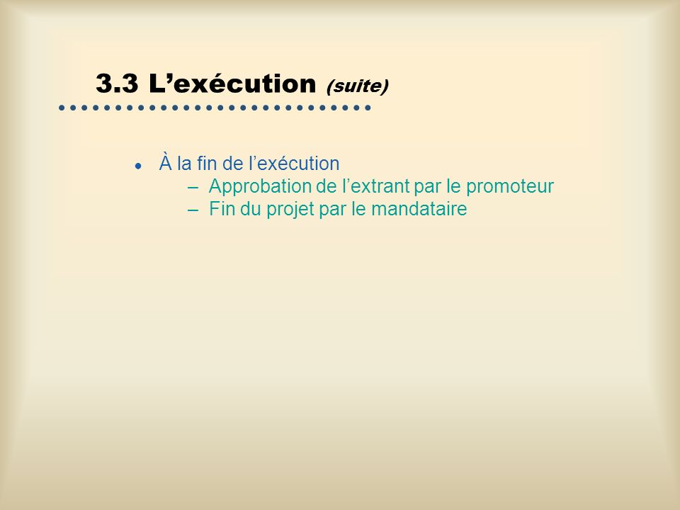 3.3 Lexécution (suite) À la fin de lexécution –Approbation de lextrant par le promoteur –Fin du projet par le mandataire