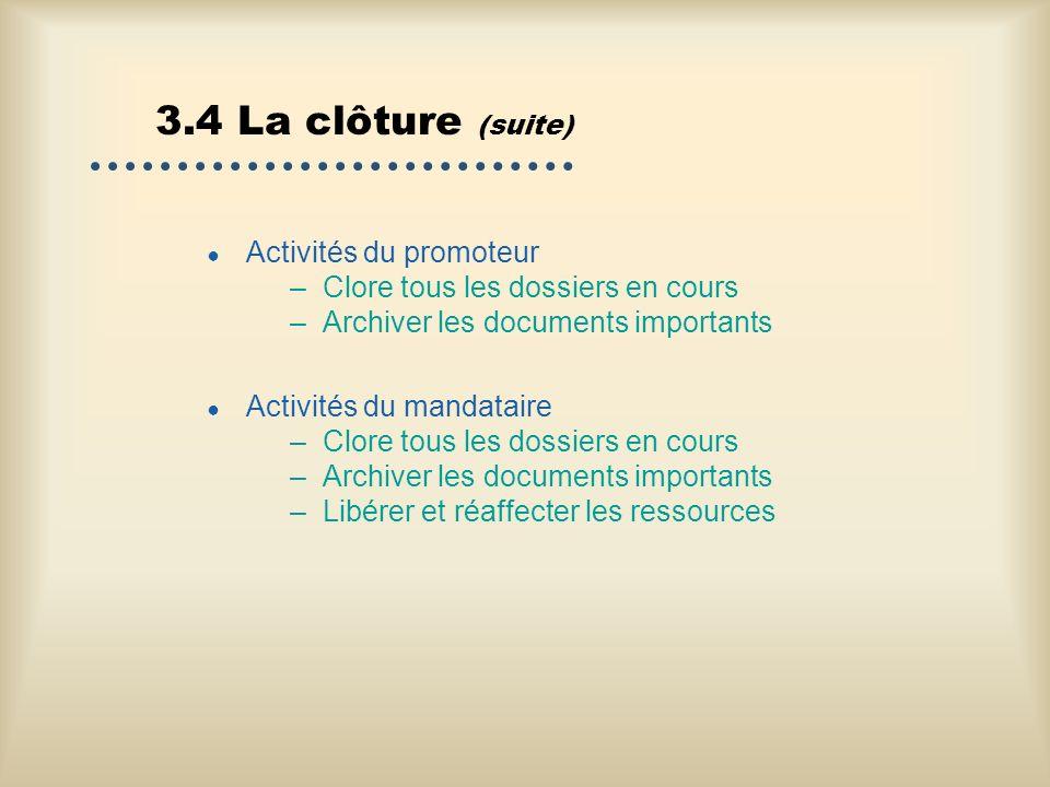 3.4 La clôture (suite) Activités du promoteur –Clore tous les dossiers en cours –Archiver les documents importants Activités du mandataire –Clore tous