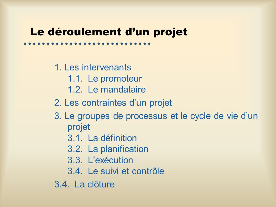 Le déroulement dun projet 1. Les intervenants 1.1. Le promoteur 1.2. Le mandataire 2. Les contraintes dun projet 3. Le groupes de processus et le cycl