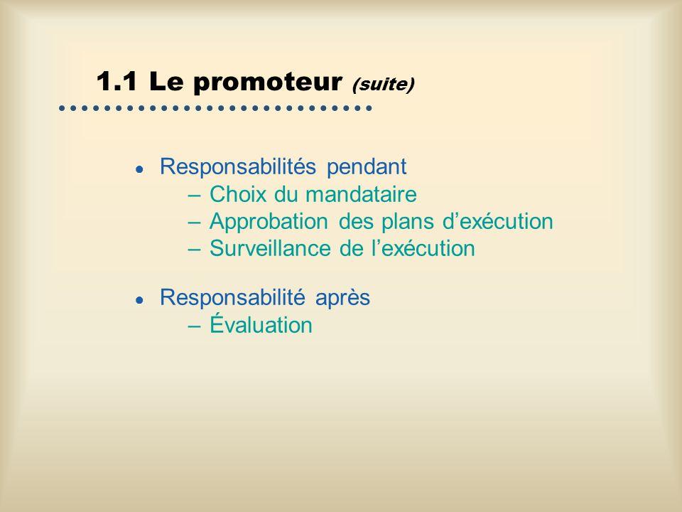 1.1 Le promoteur (suite) Responsabilités pendant –Choix du mandataire –Approbation des plans dexécution –Surveillance de lexécution Responsabilité apr