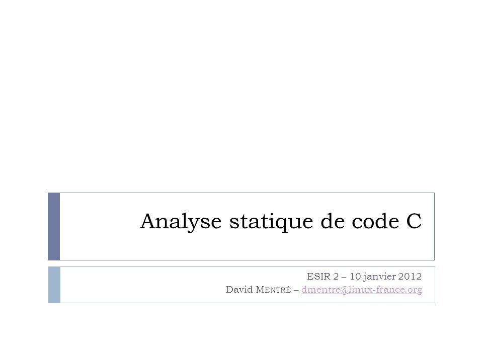 Analyse statique de code C ESIR 2 – 10 janvier 2012 David M ENTRÉ – dmentre@linux-france.orgdmentre@linux-france.org